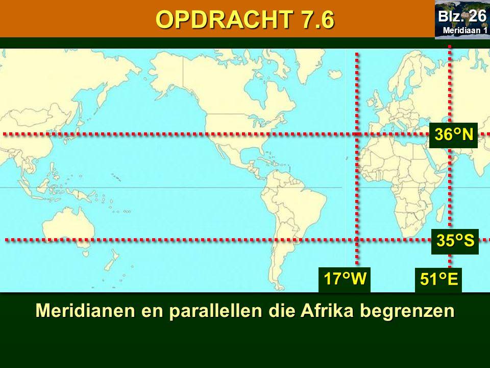 Meridianen en parallellen die Afrika begrenzen 17°W 51°E 36°N 35°S 7.1 Oriënteren OPDRACHT 7.6 Meridiaan 1 Meridiaan 1 Blz. 26