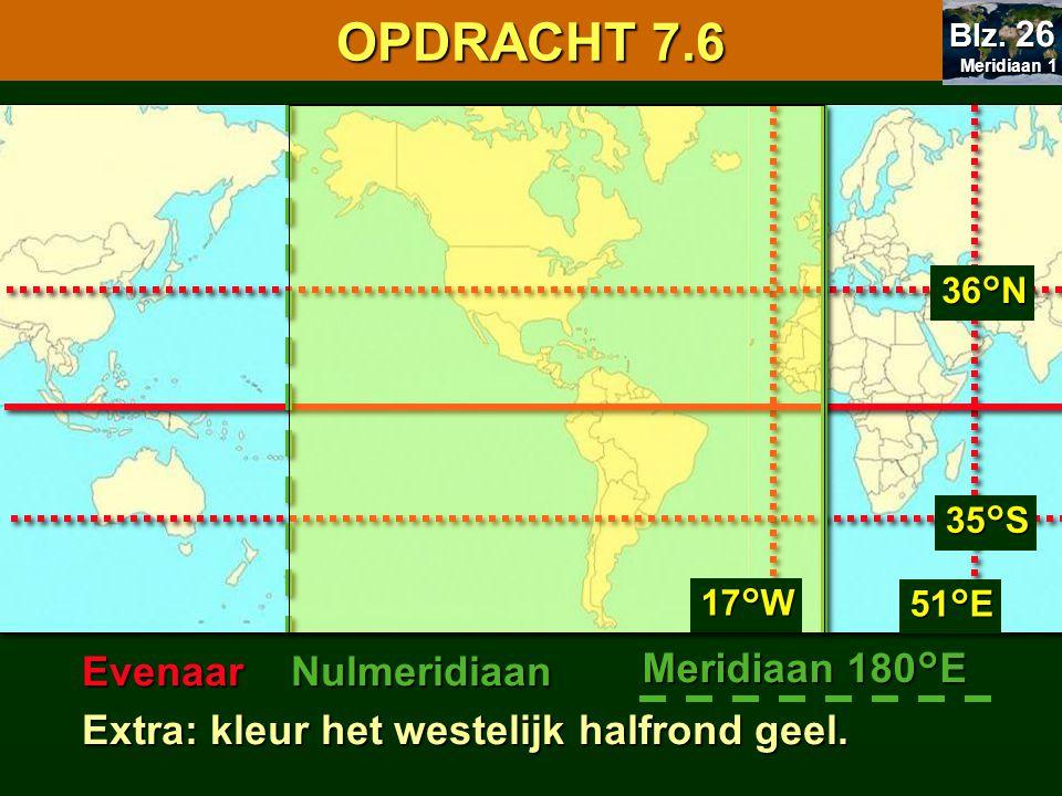 EvenaarNulmeridiaan Meridiaan 180°E Extra: kleur het westelijk halfrond geel. 17°W 51°E 36°N 35°S 7.1 Oriënteren OPDRACHT 7.6 Meridiaan 1 Meridiaan 1