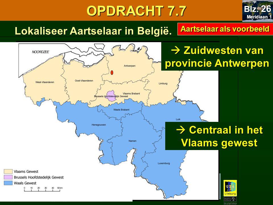 Lokaliseer Aartselaar in België. 7.1 Oriënteren OPDRACHT 7.7 Meridiaan 1 Meridiaan 1 Blz. 26  Zuidwesten van provincie Antwerpen  Centraal in het Vl