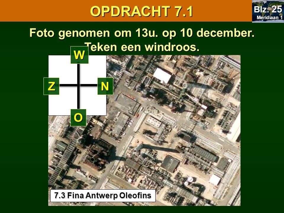 7.1 Oriënteren OPDRACHT 7.1 Meridiaan 1 Meridiaan 1 Blz. 25 Foto genomen om 13u. op 10 december. Teken een windroos. ZN O W 7.3 Fina Antwerp Oleofins