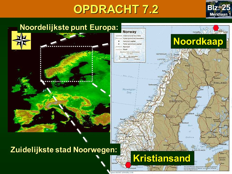 Noordkaap Kristiansand 7.1 Oriënteren OPDRACHT 7.2 Meridiaan 1 Meridiaan 1 Blz. 25 Noordelijkste punt Europa: Zuidelijkste stad Noorwegen: