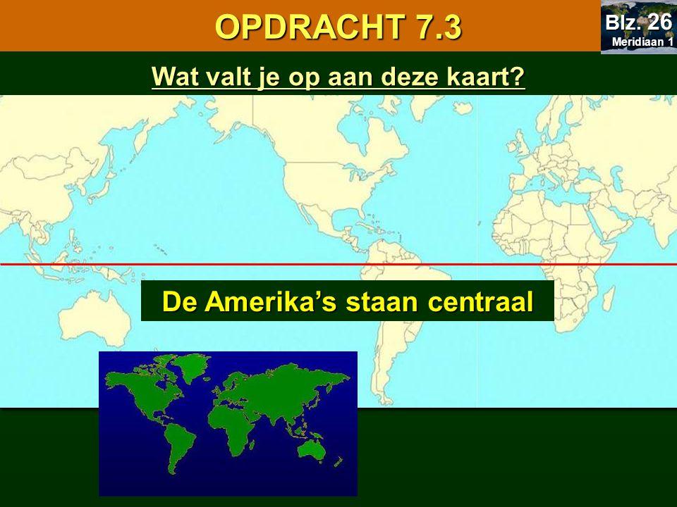 7.1 Oriënteren OPDRACHT 7.3 Meridiaan 1 Meridiaan 1 Blz. 26 Wat valt je op aan deze kaart? De Amerika's staan centraal