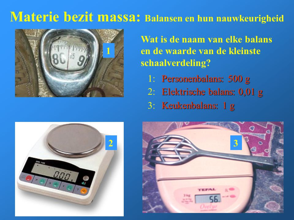 Materie bezit massa: Balansen en hun nauwkeurigheid Wat is de naam van elke balans en de waarde van de kleinste schaalverdeling? Personenbalans: 500 g