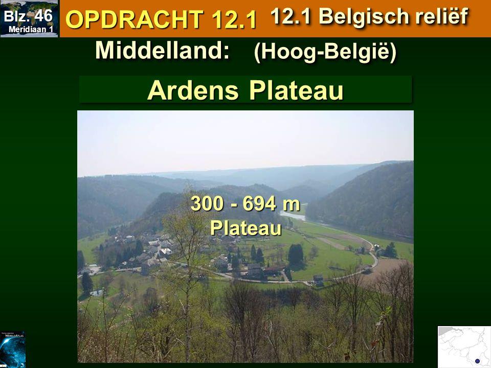 Middelland: (Hoog-België) Ardens Plateau 300 - 694 m Plateau OPDRACHT 12.1 12.1 Belgisch reliëf Meridiaan 1 Meridiaan 1 Blz. 46