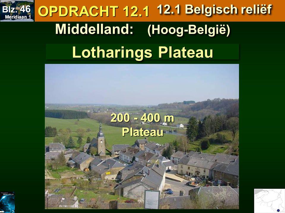 Middelland: (Hoog-België) Lotharings Plateau 200 - 400 m Plateau OPDRACHT 12.1 12.1 Belgisch reliëf Meridiaan 1 Meridiaan 1 Blz. 46