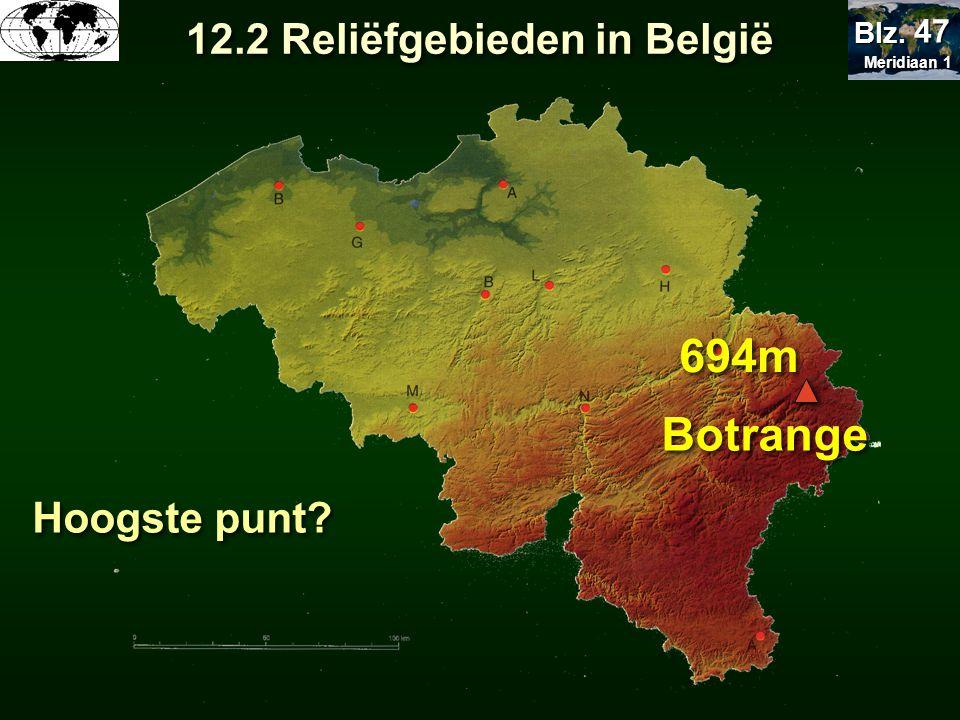 Hoogste punt? 694m Botrange 12.2 Reliëfgebieden in België Meridiaan 1 Meridiaan 1 Blz. 47