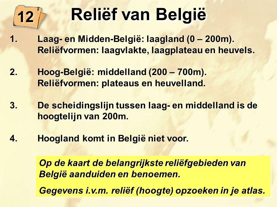 12 Reliëf van België 1.Laag- en Midden-België: laagland (0 – 200m). Reliëfvormen: laagvlakte, laagplateau en heuvels. 2.Hoog-België: middelland (200 –