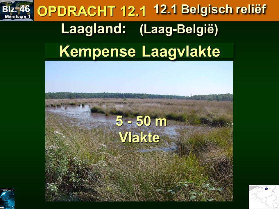 Kempense Laagvlakte Laagland: (Laag-België) 5 - 50 m 5 - 50 mVlakte OPDRACHT 12.1 12.1 Belgisch reliëf Meridiaan 1 Meridiaan 1 Blz. 46