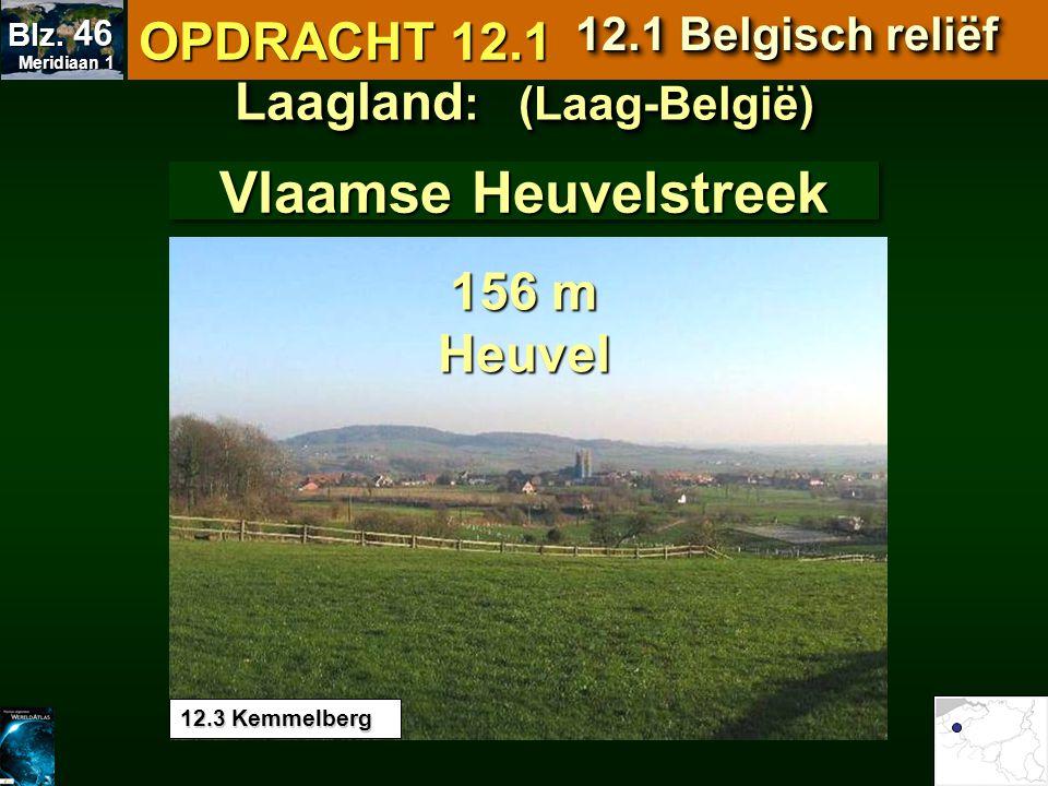 12.3 Kemmelberg Vlaamse Heuvelstreek Laagland : (Laag-België) 156 m Heuvel OPDRACHT 12.1 12.1 Belgisch reliëf Meridiaan 1 Meridiaan 1 Blz. 46