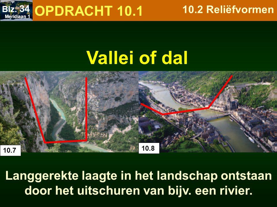 Langgerekte laagte in het landschap ontstaan door het uitschuren van bijv. een rivier. 10.7 10.8 Vallei of dal OPDRACHT 10.1 10.2 Reliëfvormen Meridia