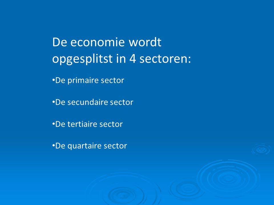 De economie wordt opgesplitst in 4 sectoren: De primaire sector De secundaire sector De tertiaire sector De quartaire sector