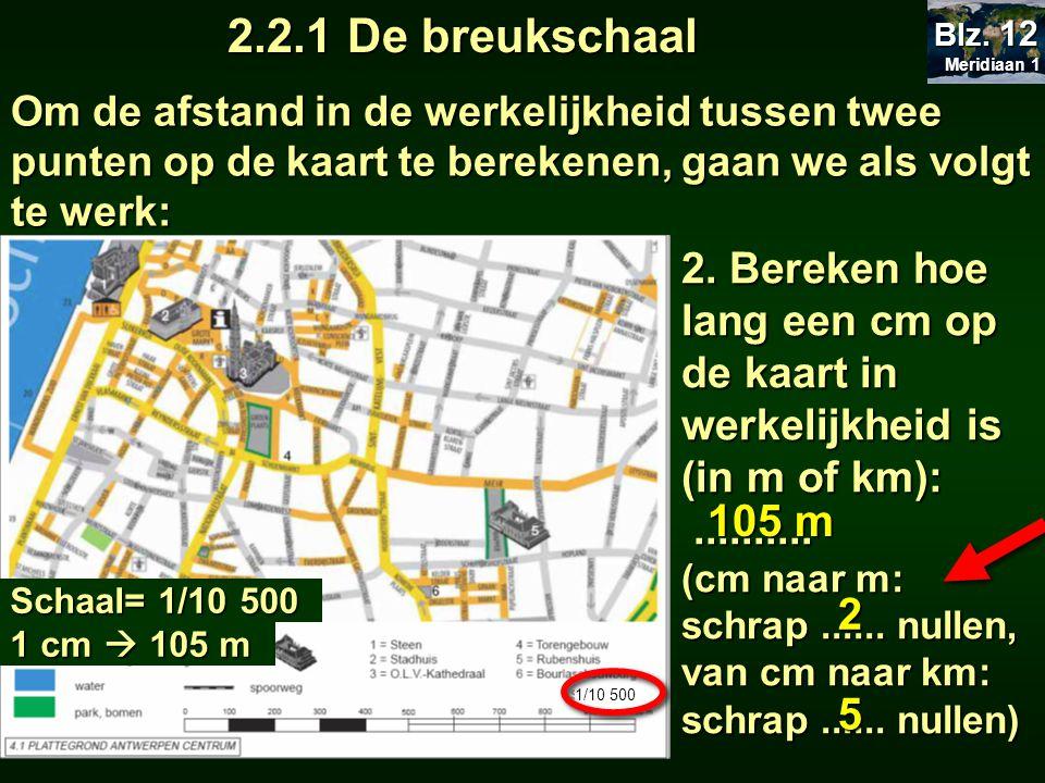2 2.2.1 De breukschaal Meridiaan 1 Meridiaan 1 Blz. 12 Om de afstand in de werkelijkheid tussen twee punten op de kaart te berekenen, gaan we als volg