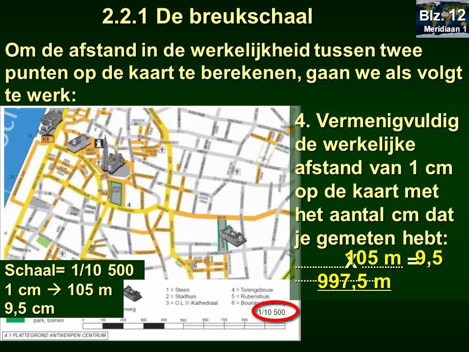 2.2.1 De breukschaal Meridiaan 1 Meridiaan 1 Blz. 12 Om de afstand in de werkelijkheid tussen twee punten op de kaart te berekenen, gaan we als volgt