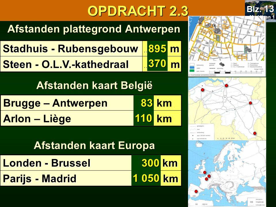 OPDRACHT 2.3 Afstanden plattegrond Antwerpen Stadhuis - Rubensgebouw ………… m ………… m Steen - O.L.V.-kathedraal ……....… m ……....… m Brugge – Antwerpen ……