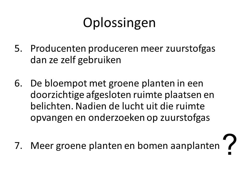 Oplossingen 5.Producenten produceren meer zuurstofgas dan ze zelf gebruiken 6.De bloempot met groene planten in een doorzichtige afgesloten ruimte plaatsen en belichten.