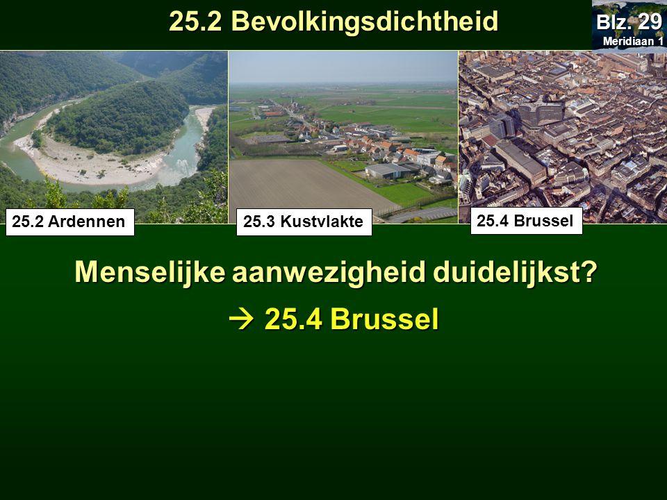 Menselijke aanwezigheid duidelijkst? 25.4 Brussel 25.3 Kustvlakte25.2 Ardennen  25.4 Brussel Meridiaan 1 Meridiaan 1 Blz. 29 25.2 Bevolkingsdichtheid