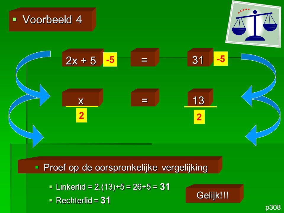 x =13 2x =26  Voorbeeld 4 p308 2x + 5 =31 -5  Proef op de oorspronkelijke vergelijking  Linkerlid = 2.(13)+5 = 26+5 = 31  Rechterlid = 31 Gelijk!!