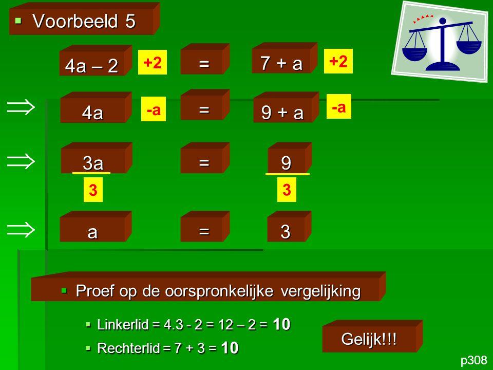 3a =9  Voorbeeld 5 p308 4a – 2 = 7 + a +2  Proef op de oorspronkelijke vergelijking  Linkerlid = 4.3 - 2 = 12 – 2 = 10  Rechterlid = 7 + 3 = 10 Ge
