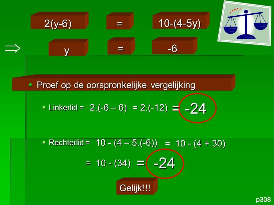 p308  Proef op de oorspronkelijke vergelijking  Linkerlid =  Rechterlid = Gelijk!!! 2(y-6) = 10-(4-5y) y = -6  2.(-6 – 6) = 2.(-12) = -24 10 - (4
