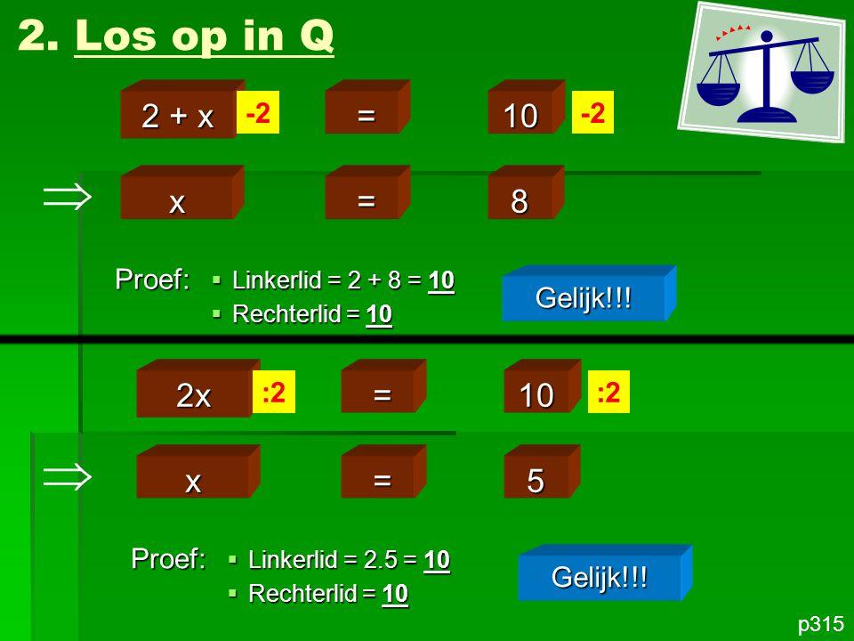 x =8 2. Los op in Q p315 2 + x =10 -2 Proef: Gelijk!!!  Linkerlid = 2 + 8 = 10  Rechterlid = 10 x =5 2x =10 :2 Proef: Gelijk!!!  Linkerlid = 2.5 =