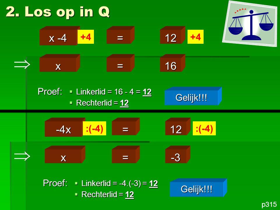 x =16 2. Los op in Q p315 x -4 =12 +4 Proef: Gelijk!!!  Linkerlid = 16 - 4 = 12  Rechterlid = 12 x =-3 -4x =12 :(-4) Proef: Gelijk!!!  Linkerlid =