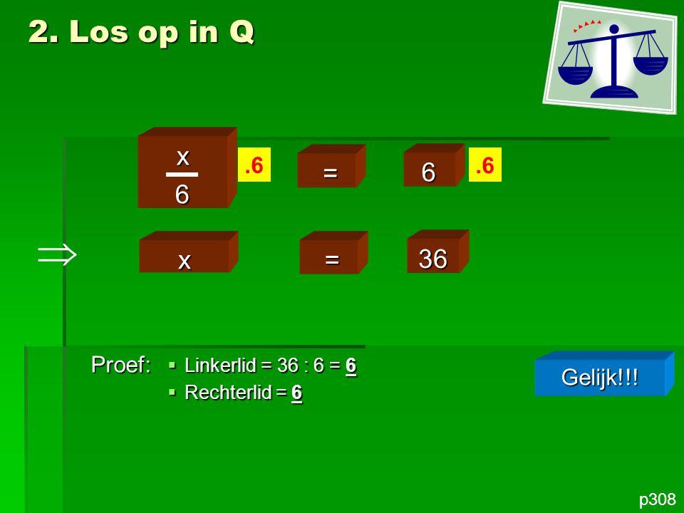 p308 x6 = 6.6 2. Los op in Q x = 36 Proef: Gelijk!!!  Linkerlid = 36 : 6 = 6  Rechterlid = 6 