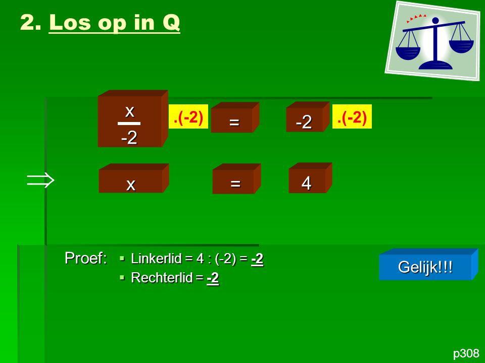 p308 x-2 = -2.(-2) 2. Los op in Q x = 4 Proef: Gelijk!!!  Linkerlid = 4 : (-2) = -2  Rechterlid = -2 