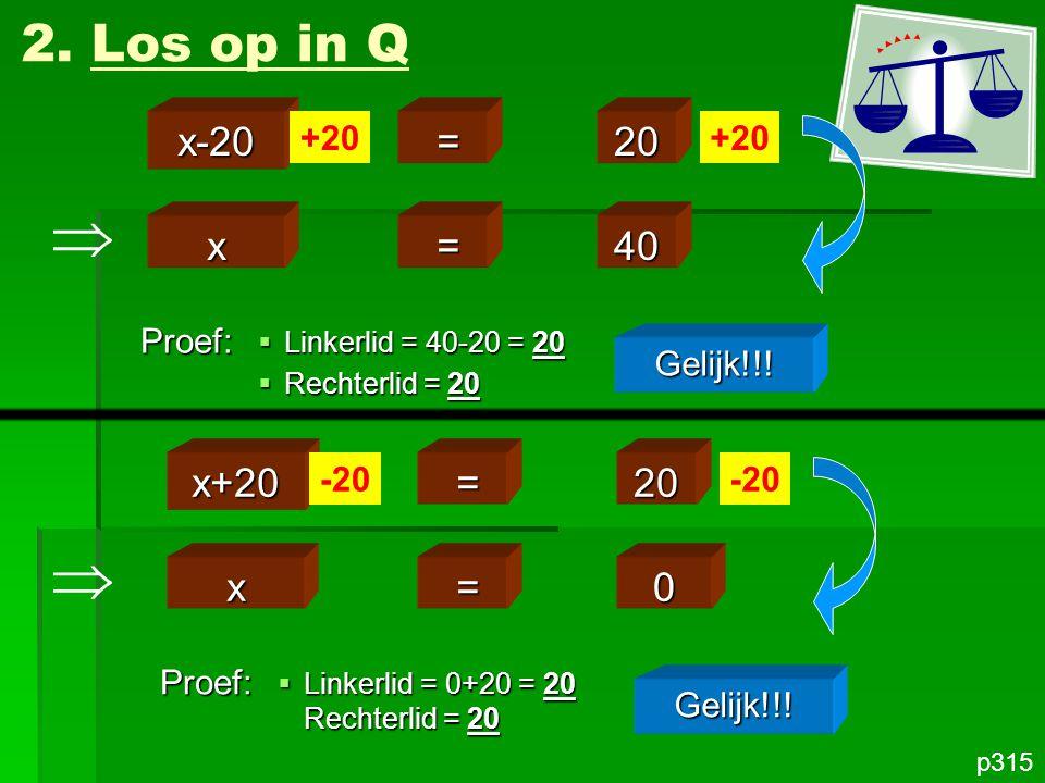 x =40 2. Los op in Q p315 x-20 =20 +20 Proef: Gelijk!!!  Linkerlid = 40-20 = 20  Rechterlid = 20 x =0 x+20 =20 -20 Proef: Gelijk!!!  Linkerlid = 0+