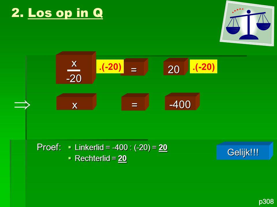 p308 x-20 = 20.(-20) 2. Los op in Q x = -400 Proef: Gelijk!!!  Linkerlid = -400 : (-20) = 20  Rechterlid = 20 
