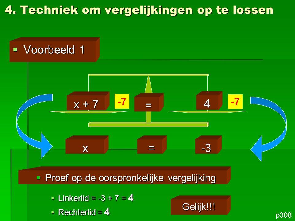 4. Techniek om vergelijkingen op te lossen  Voorbeeld 1 p308 x + 7 = 4 -7 x =-3  Proef op de oorspronkelijke vergelijking  Linkerlid = -3 + 7 = 4 