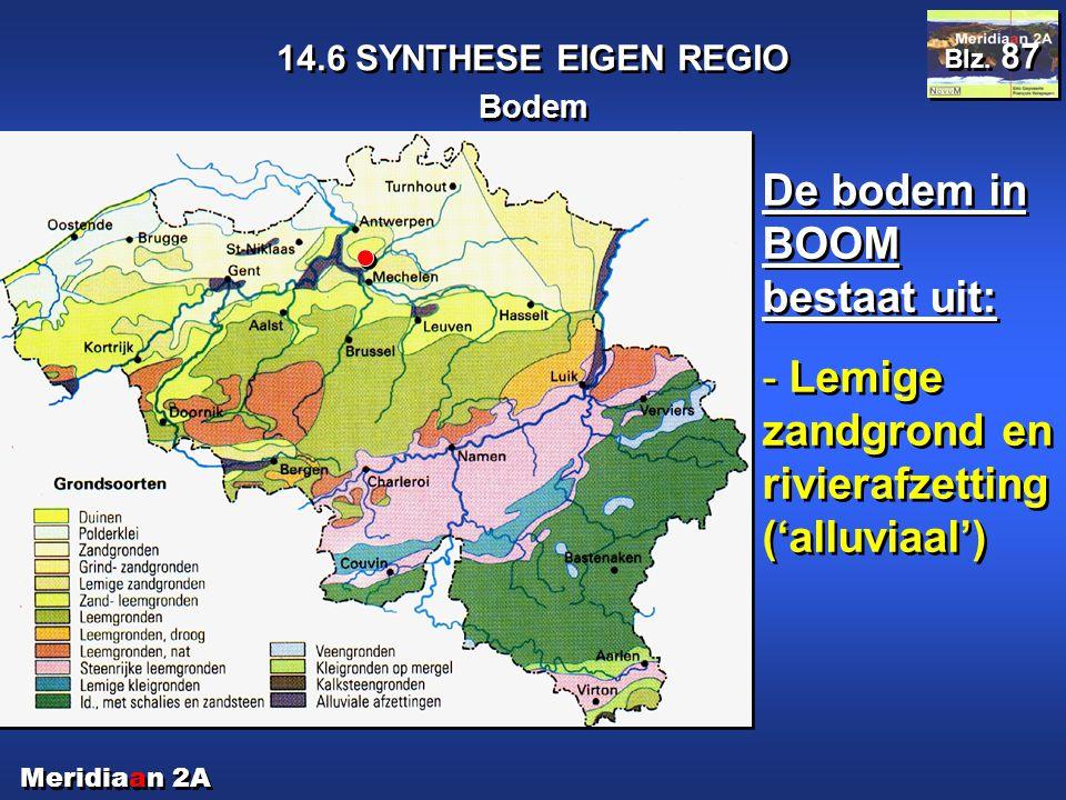 Meridiaan 2A 14.6 SYNTHESE EIGEN REGIO Bodem Blz. 87 De bodem in BOOM bestaat uit: - Lemige zandgrond en rivierafzetting ('alluviaal') De bodem in BOO