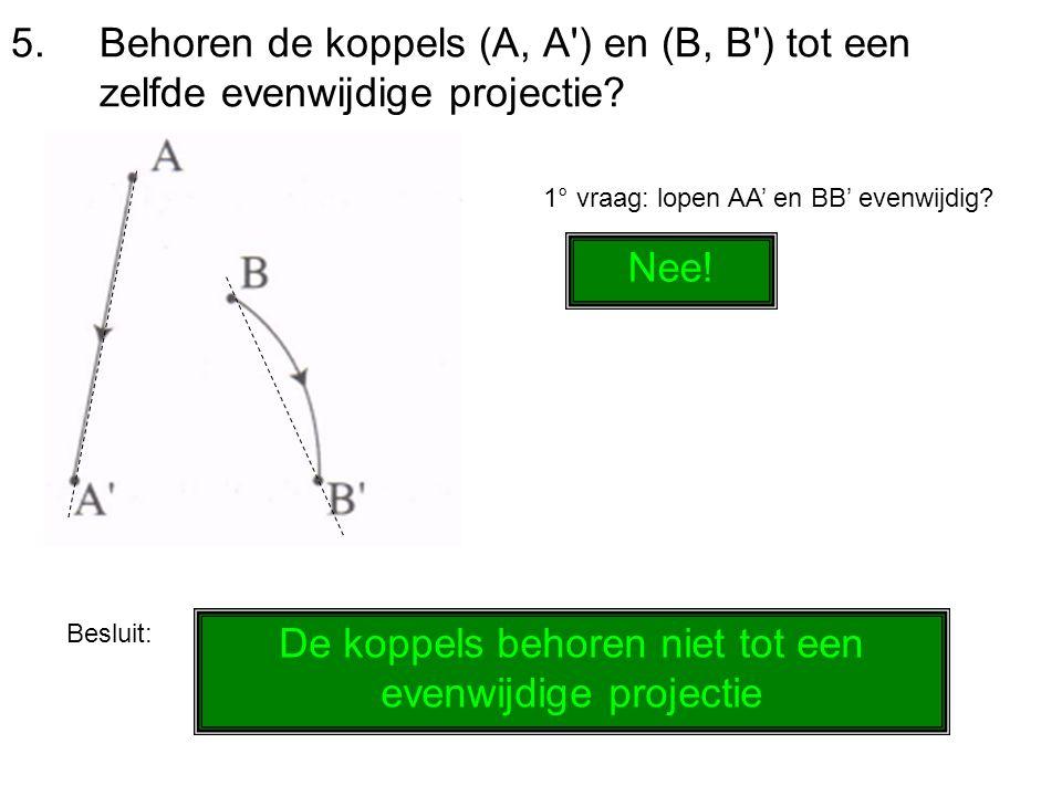 5.Behoren de koppels (A, A') en (B, B') tot een zelfde evenwijdige projectie? 1° vraag: lopen AA' en BB' evenwijdig? Nee! Besluit: De koppels behoren