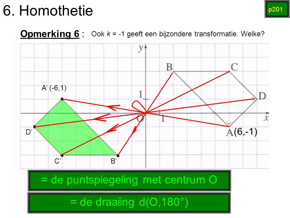 6. Homothetie p201 Opmerking 6 : Ook k = -1 geeft een bijzondere transformatie. Welke? (6,-1) A' (-6,1) B' C' D' = de puntspiegeling met centrum O = d