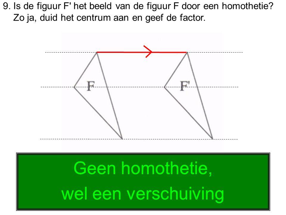 9. Is de figuur F' het beeld van de figuur F door een homothetie? Zo ja, duid het centrum aan en geef de factor. Geen homothetie, wel een verschuiving