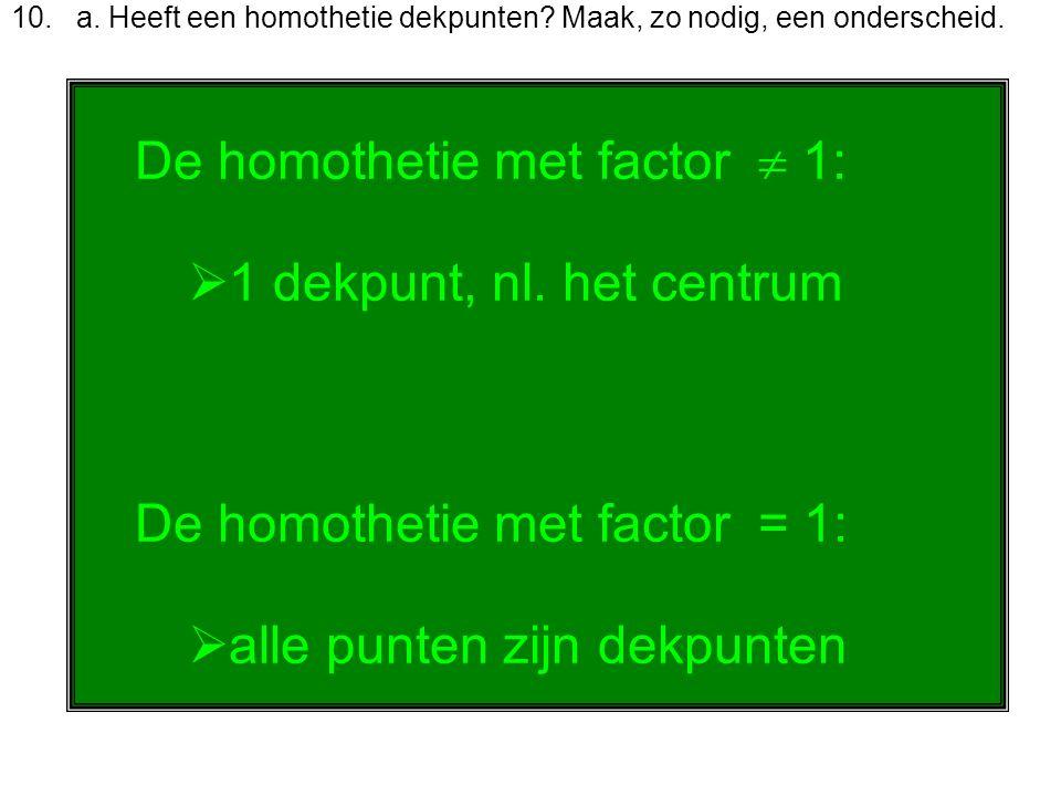 10. a. Heeft een homothetie dekpunten? Maak, zo nodig, een onderscheid. De homothetie met factor  1:  1 dekpunt, nl. het centrum De homothetie met