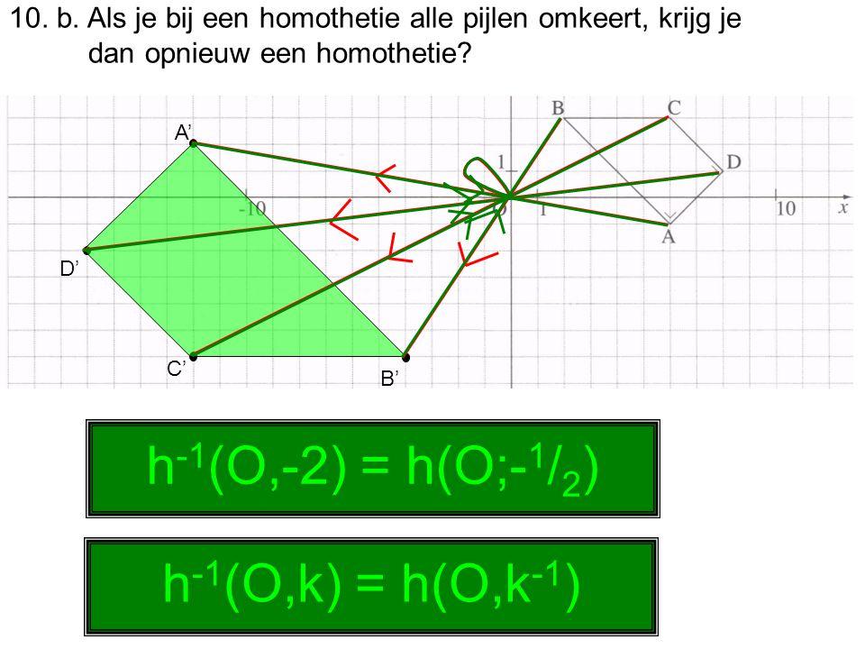 10. b. Als je bij een homothetie alle pijlen omkeert, krijg je dan opnieuw een homothetie? A' B' C' D' h -1 (O,-2) = h(O;- 1 / 2 ) h -1 (O,k) = h(O,k