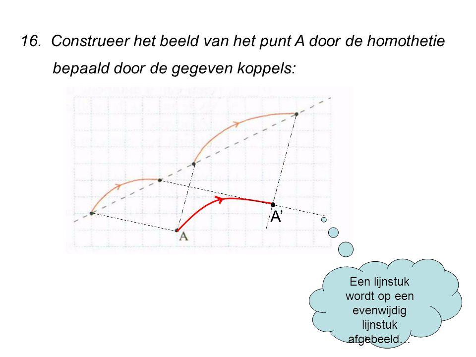 16. Construeer het beeld van het punt A door de homothetie bepaald door de gegeven koppels: Een lijnstuk wordt op een evenwijdig lijnstuk afgebeeld… A
