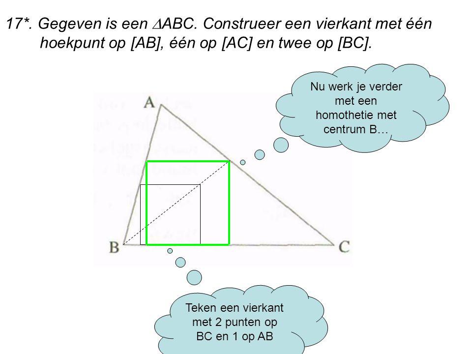 17*. Gegeven is een  ABC. Construeer een vierkant met één hoekpunt op [AB], één op [AC] en twee op [BC]. Teken een vierkant met 2 punten op BC en 1 o