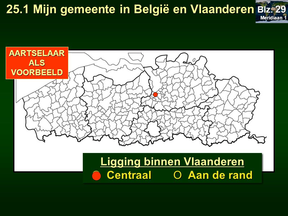 SchoolgemeenteRood Aantal inwoners Oppervlakte in km² Bevolkingsdichtheid BuurgemeentenOranje ProvincieGeel Arrondissement Aartselaar http://www.aartselaar.be/ http://nl.wikipedia.org 14.264 (31/12/2008) 10,93 km² 1 305,03 km² Antwerpen, Hemiksem, Schelle, Niel, Rumst, Kontich, Edegem OPDRACHT 25.1 Meridiaan 1 Meridiaan 1 Blz.
