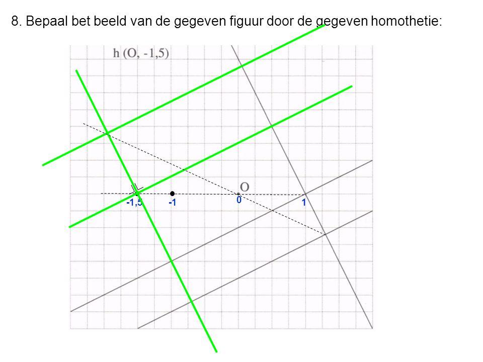 8. Bepaal bet beeld van de gegeven figuur door de gegeven homothetie: 0 1-1,5