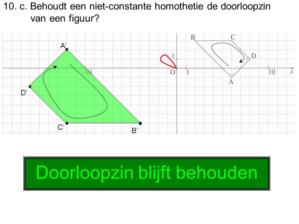 10. c. Behoudt een niet-constante homothetie de doorloopzin van een figuur? A' B' C' D' Doorloopzin blijft behouden