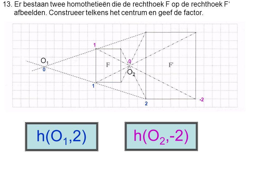 13. Er bestaan twee homothetieën die de rechthoek F op de rechthoek F' afbeelden. Construeer telkens het centrum en geef de factor. h(O 1,2) 0 1 2 O1O