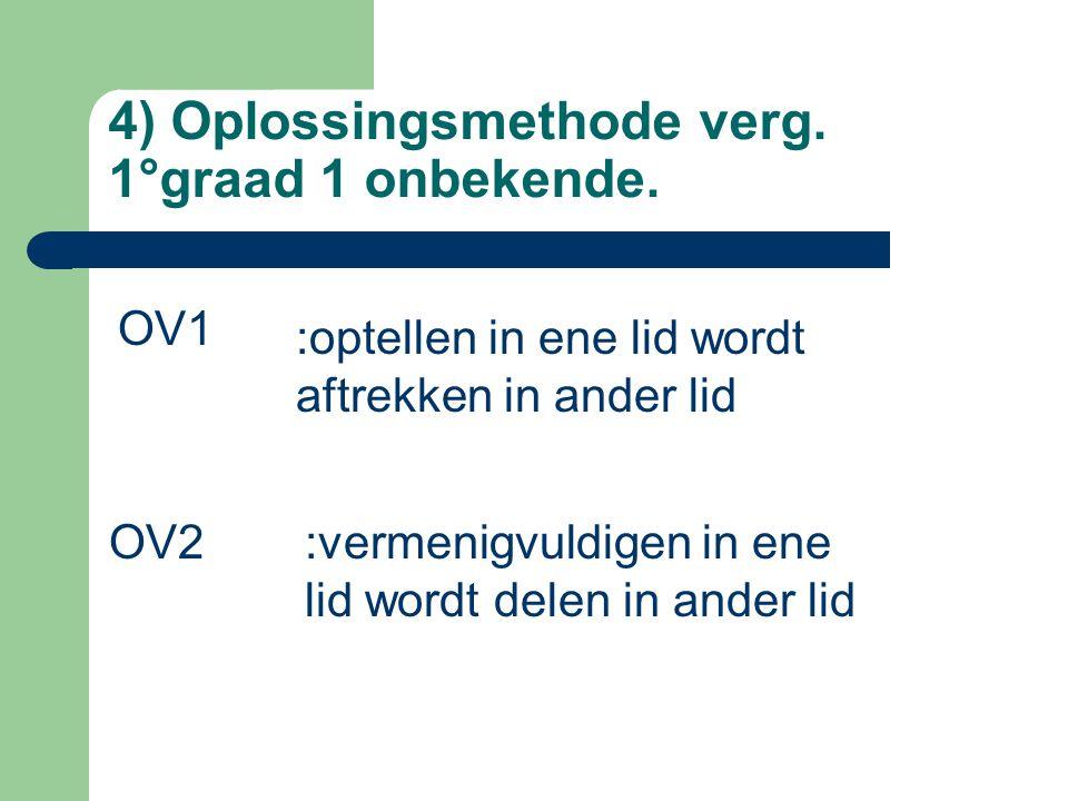 4) Oplossingsmethode verg. 1°graad 1 onbekende. OV1 :optellen in ene lid wordt aftrekken in ander lid OV2:vermenigvuldigen in ene lid wordt delen in a