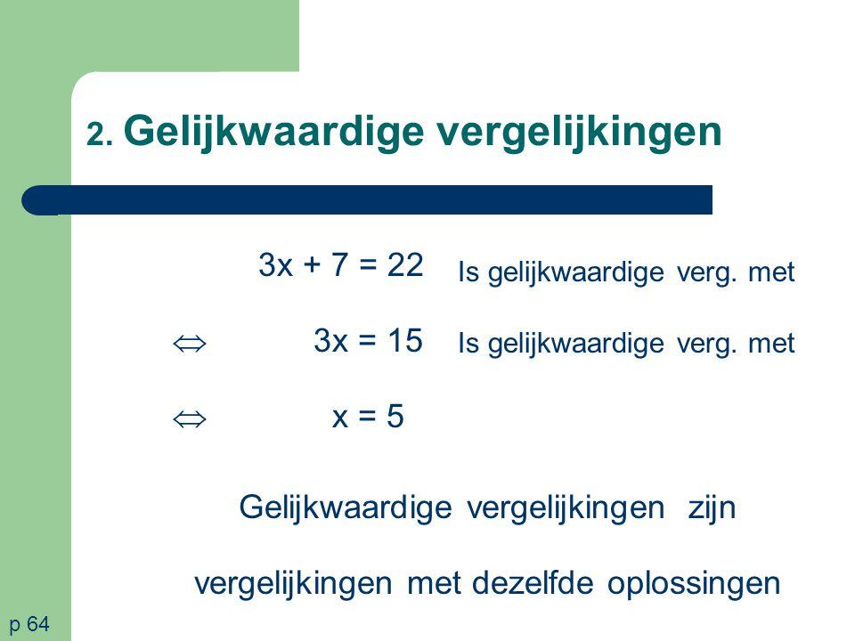 2. Gelijkwaardige vergelijkingen 3x + 7 = 22  3x = 15  x = 5 p 64 Is gelijkwaardige verg. met Gelijkwaardige vergelijkingen zijn vergelijkingen met