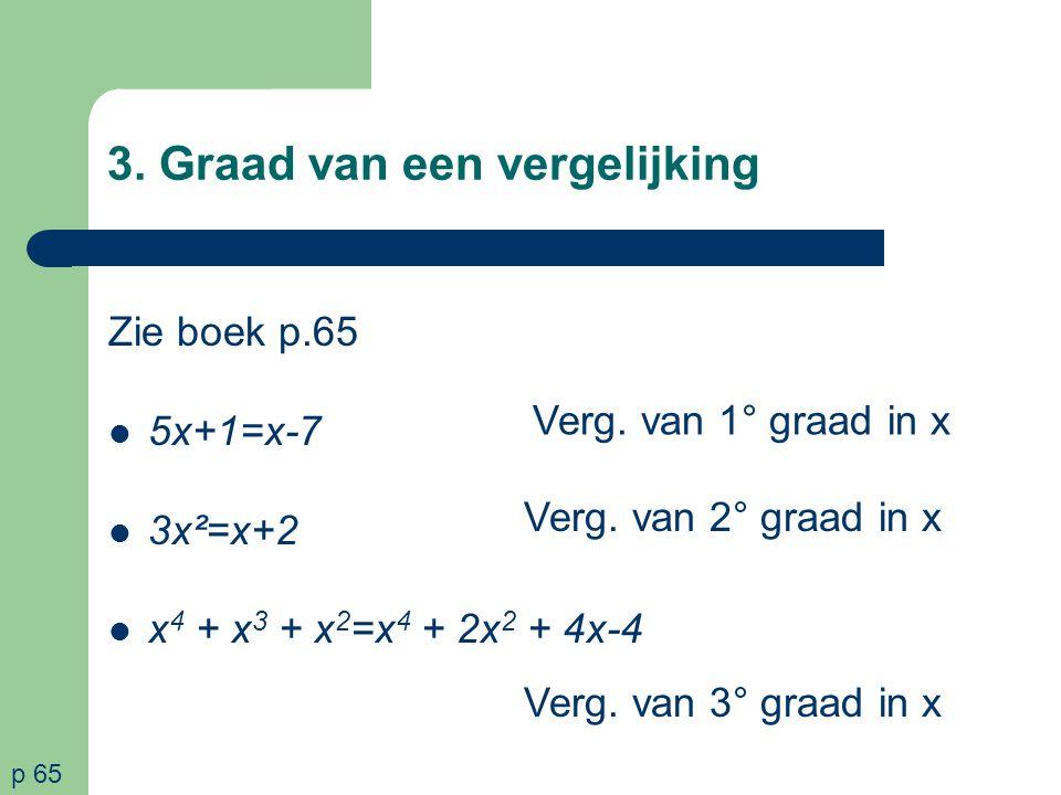 3. Graad van een vergelijking Zie boek p.65 5x+1=x-7 3x²=x+2 x 4 + x 3 + x 2 =x 4 + 2x 2 + 4x-4 Verg. van 1° graad in x p 65 Verg. van 2° graad in x V