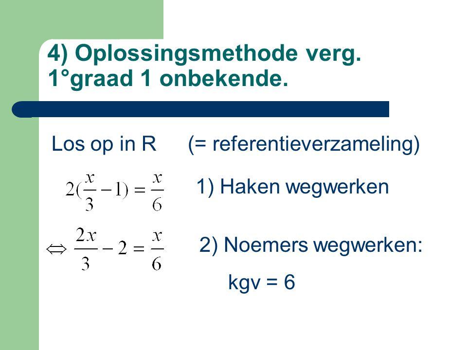 4) Oplossingsmethode verg. 1°graad 1 onbekende. Los op in R(= referentieverzameling) 1) Haken wegwerken 2) Noemers wegwerken: kgv = 6