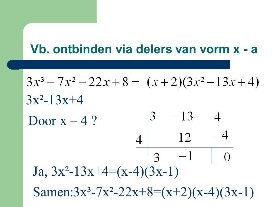 Vb. ontbinden via delers van vorm x - a 3x²-13x+4 Ja, 3x²-13x+4=(x-4)(3x-1) Door x – 4 ? Samen:3x³-7x²-22x+8=(x+2)(x-4)(3x-1)