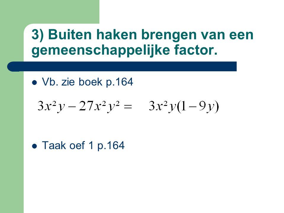3) Buiten haken brengen van een gemeenschappelijke factor. Vb. zie boek p.164 Taak oef 1 p.164
