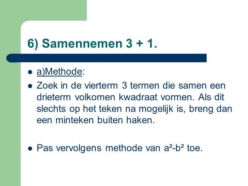 6) Samennemen 3 + 1. a)Methode: Zoek in de vierterm 3 termen die samen een drieterm volkomen kwadraat vormen. Als dit slechts op het teken na mogelijk