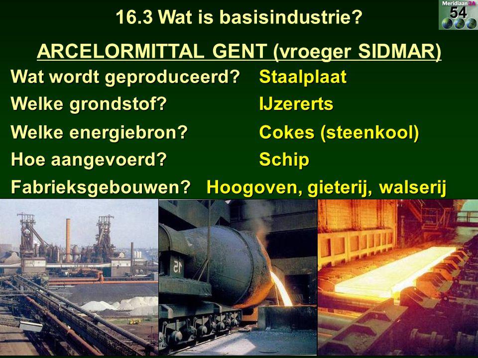 Wat wordt geproduceerd? Staalplaat 16.3 Wat is basisindustrie? ARCELORMITTAL GENT (vroeger SIDMAR) Welke grondstof? IJzererts Hoe aangevoerd? Schip We